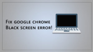 How to Fix a Google Chrome Black Screen Issues: Causes and Solutions?