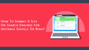 How To Submit A Site On Search Engines like Google Or Bing?