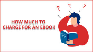 How Much To Charge For an eBook? Follow These 7 Ways
